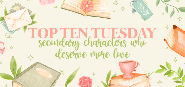 Top Ten Tuesday: Secondary/Minor Characters Who Deserve MoreLove